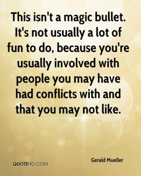 Gerald Mueller - This isn't a magic bullet. It's not usually a lot of fun to do, because you're usually involved with people you may have had conflicts with and that you may not like.