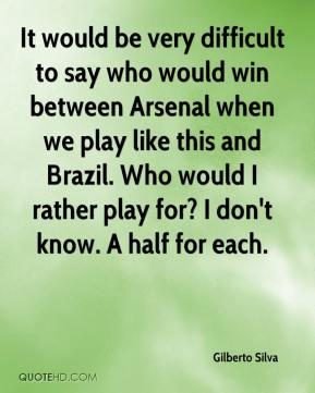 It would be very difficult to say who would win between Arsenal when we play like this and Brazil. Who would I rather play for? I don't know. A half for each.