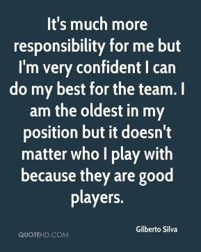 It's much more responsibility for me but I'm very confident I can do my best for the team. I am the oldest in my position but it doesn't matter who I play with because they are good players.