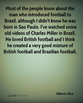 Gilberto Silva - Most of the people know about the man who introduced football to Brazil, although I didn't know he was born in Sao Paulo. I've watched some old videos of Charles Miller in Brazil. He loved British football and I think he created a very good mixture of British football and Brazilian football.
