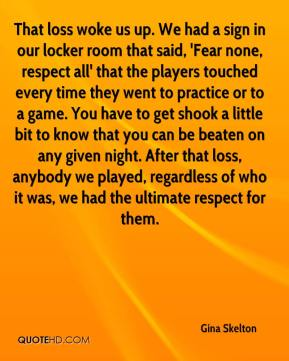 Gina Skelton - That loss woke us up. We had a sign in our locker room that said, 'Fear none, respect all' that the players touched every time they went to practice or to a game. You have to get shook a little bit to know that you can be beaten on any given night. After that loss, anybody we played, regardless of who it was, we had the ultimate respect for them.
