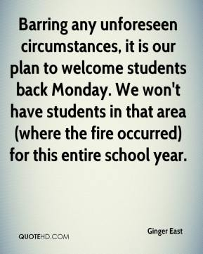 Ginger East - Barring any unforeseen circumstances, it is our plan to welcome students back Monday. We won't have students in that area (where the fire occurred) for this entire school year.