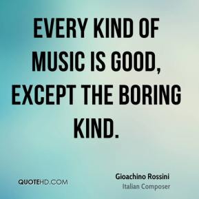 Gioachino Rossini - Every kind of music is good, except the boring kind.
