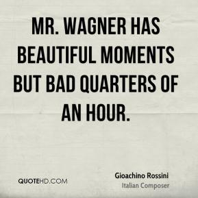 Gioachino Rossini - Mr. Wagner has beautiful moments but bad quarters of an hour.