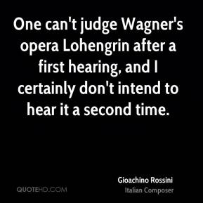 Gioachino Rossini - One can't judge Wagner's opera Lohengrin after a first hearing, and I certainly don't intend to hear it a second time.