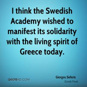 Giorgos Seferis - I think the Swedish Academy wished to manifest its solidarity with the living spirit of Greece today.