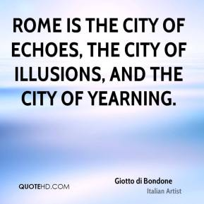 Giotto di Bondone - Rome is the city of echoes, the city of illusions, and the city of yearning.