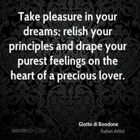 Giotto di Bondone - Take pleasure in your dreams; relish your principles and drape your purest feelings on the heart of a precious lover.