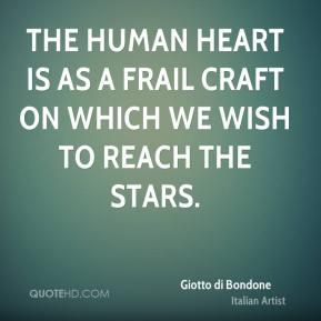 Giotto di Bondone - The human heart is as a frail craft on which we wish to reach the stars.