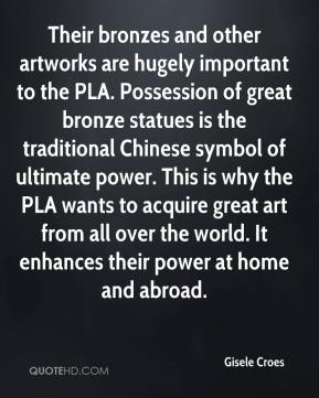 Gisele Croes - Their bronzes and other artworks are hugely important to the PLA. Possession of great bronze statues is the traditional Chinese symbol of ultimate power. This is why the PLA wants to acquire great art from all over the world. It enhances their power at home and abroad.