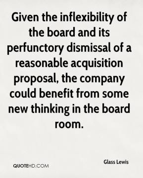 Glass Lewis - Given the inflexibility of the board and its perfunctory dismissal of a reasonable acquisition proposal, the company could benefit from some new thinking in the board room.