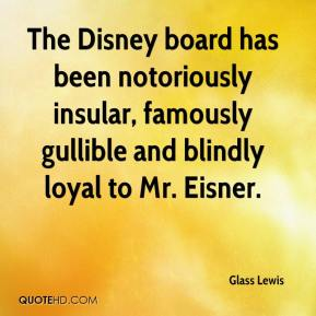 Glass Lewis - The Disney board has been notoriously insular, famously gullible and blindly loyal to Mr. Eisner.
