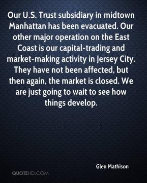 Glen Mathison - Our U.S. Trust subsidiary in midtown Manhattan has been evacuated. Our other major operation on the East Coast is our capital-trading and market-making activity in Jersey City. They have not been affected, but then again, the market is closed. We are just going to wait to see how things develop.