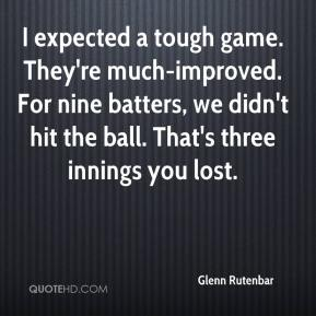 I expected a tough game. They're much-improved. For nine batters, we didn't hit the ball. That's three innings you lost.