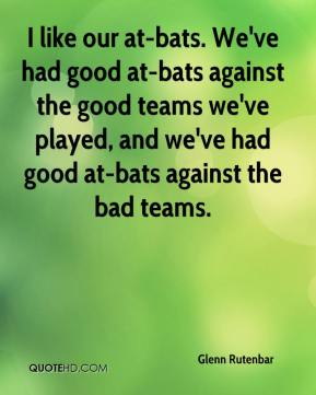 I like our at-bats. We've had good at-bats against the good teams we've played, and we've had good at-bats against the bad teams.