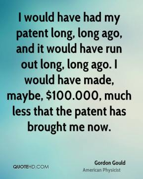 I would have had my patent long, long ago, and it would have run out long, long ago. I would have made, maybe, $100.000, much less that the patent has brought me now.
