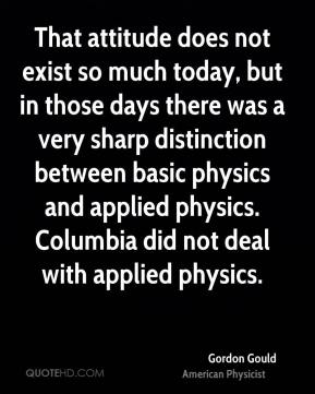 Gordon Gould - That attitude does not exist so much today, but in those days there was a very sharp distinction between basic physics and applied physics. Columbia did not deal with applied physics.
