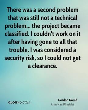 There was a second problem that was still not a technical problem... the project became classified. I couldn't work on it after having gone to all that trouble. I was considered a security risk, so I could not get a clearance.