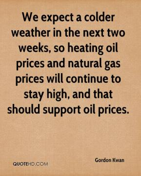 Gordon Kwan - We expect a colder weather in the next two weeks, so heating oil prices and natural gas prices will continue to stay high, and that should support oil prices.