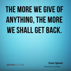 The more we give of anything, the more we shall get back.