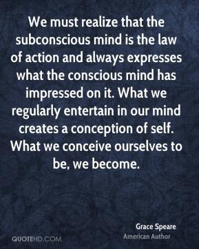 Grace Speare - We must realize that the subconscious mind is the law of action and always expresses what the conscious mind has impressed on it. What we regularly entertain in our mind creates a conception of self. What we conceive ourselves to be, we become.