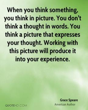 When you think something, you think in picture. You don't think a thought in words. You think a picture that expresses your thought. Working with this picture will produce it into your experience.