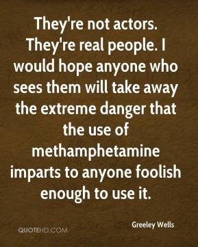 Greeley Wells - They're not actors. They're real people. I would hope anyone who sees them will take away the extreme danger that the use of methamphetamine imparts to anyone foolish enough to use it.