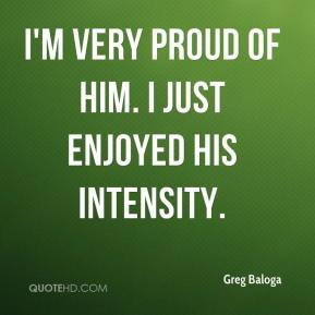 Greg Baloga - I'm very proud of him. I just enjoyed his intensity.