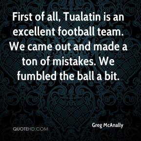 Greg McAnally - First of all, Tualatin is an excellent football team. We came out and made a ton of mistakes. We fumbled the ball a bit.