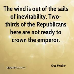 Greg Mueller - The wind is out of the sails of inevitability. Two-thirds of the Republicans here are not ready to crown the emperor.