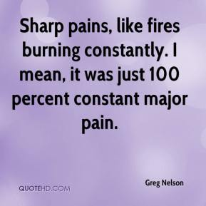 Greg Nelson - Sharp pains, like fires burning constantly. I mean, it was just 100 percent constant major pain.