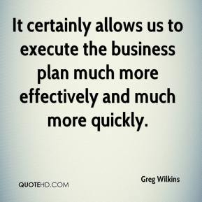 Greg Wilkins - It certainly allows us to execute the business plan much more effectively and much more quickly.