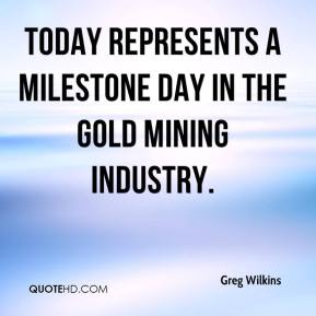 Greg Wilkins - Today represents a milestone day in the gold mining industry.