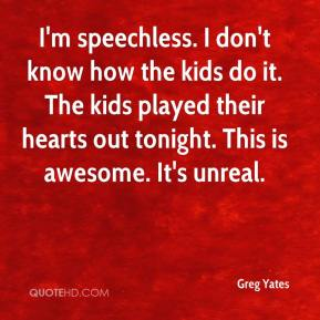 Greg Yates - I'm speechless. I don't know how the kids do it. The kids played their hearts out tonight. This is awesome. It's unreal.