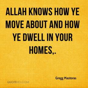 Gregg Mastoras - Allah knows how ye move about and how ye dwell in your homes.