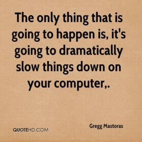 Gregg Mastoras - The only thing that is going to happen is, it's going to dramatically slow things down on your computer.