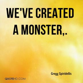 Gregg Spiridellis - We've created a monster.