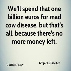 Gregor Kreuzhuber - We'll spend that one billion euros for mad cow disease, but that's all, because there's no more money left.