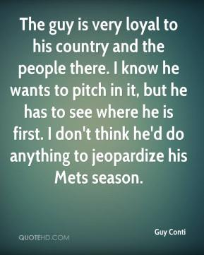 Guy Conti - The guy is very loyal to his country and the people there. I know he wants to pitch in it, but he has to see where he is first. I don't think he'd do anything to jeopardize his Mets season.