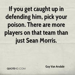 Guy Van Arsdale - If you get caught up in defending him, pick your poison. There are more players on that team than just Sean Morris.