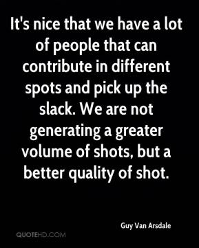 Guy Van Arsdale - It's nice that we have a lot of people that can contribute in different spots and pick up the slack. We are not generating a greater volume of shots, but a better quality of shot.