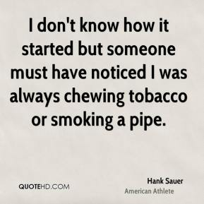 Hank Sauer - I don't know how it started but someone must have noticed I was always chewing tobacco or smoking a pipe.