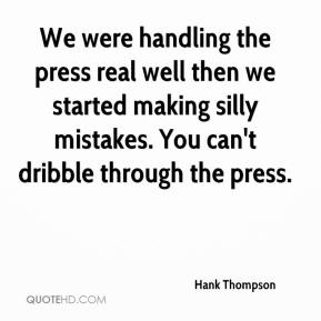 Hank Thompson - We were handling the press real well then we started making silly mistakes. You can't dribble through the press.