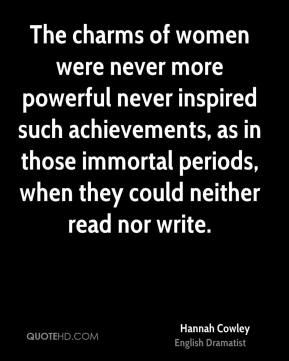 Hannah Cowley - The charms of women were never more powerful never inspired such achievements, as in those immortal periods, when they could neither read nor write.