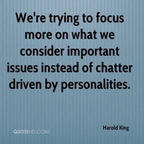 Harold King - We're trying to focus more on what we consider important issues instead of chatter driven by personalities.