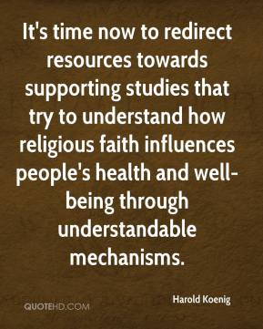Harold Koenig - It's time now to redirect resources towards supporting studies that try to understand how religious faith influences people's health and well-being through understandable mechanisms.
