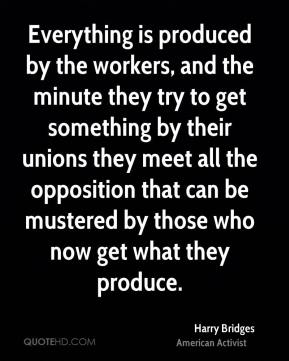 Harry Bridges - Everything is produced by the workers, and the minute they try to get something by their unions they meet all the opposition that can be mustered by those who now get what they produce.
