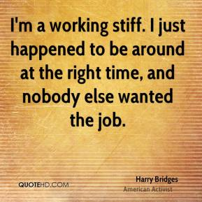 I'm a working stiff. I just happened to be around at the right time, and nobody else wanted the job.