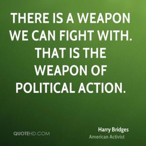 There is a weapon we can fight with. That is the weapon of political action.