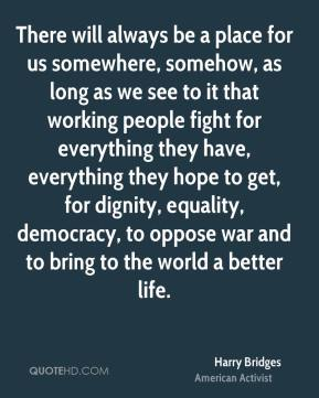 There will always be a place for us somewhere, somehow, as long as we see to it that working people fight for everything they have, everything they hope to get, for dignity, equality, democracy, to oppose war and to bring to the world a better life.
